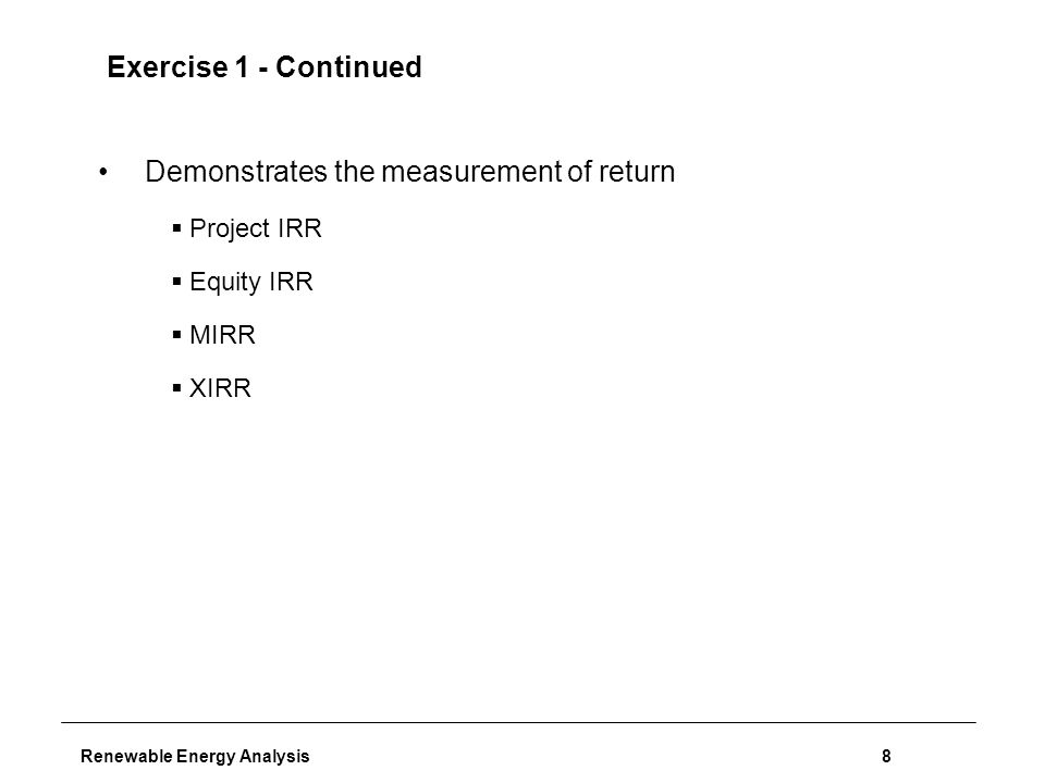 Renewable Energy Analysis8 Exercise 1 - Continued Demonstrates the measurement of return  Project IRR  Equity IRR  MIRR  XIRR