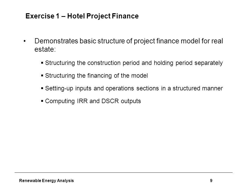 Renewable Energy Analysis9 Exercise 1 – Hotel Project Finance Demonstrates basic structure of project finance model for real estate:  Structuring the construction period and holding period separately  Structuring the financing of the model  Setting-up inputs and operations sections in a structured manner  Computing IRR and DSCR outputs