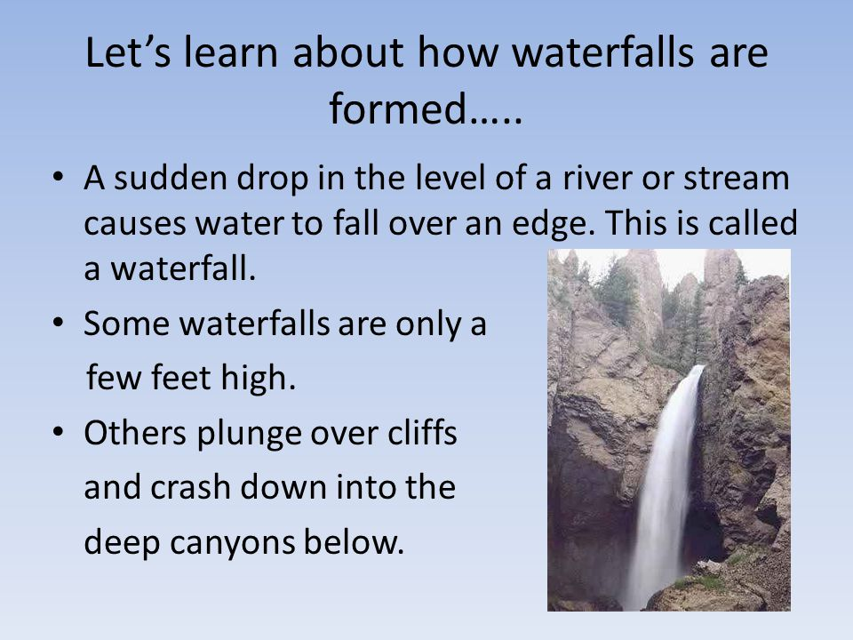 Let's learn about how waterfalls are formed….. A sudden drop in the level of a river or stream causes water to fall over an edge. This is called a wat