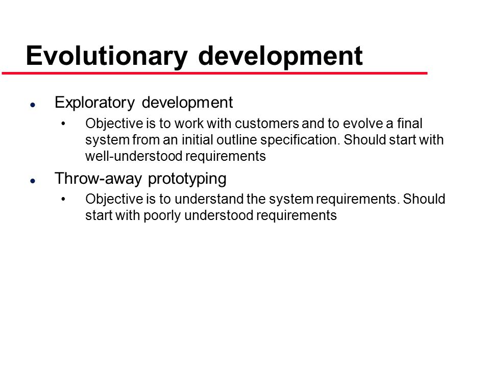Evolutionary development l Exploratory development Objective is to work with customers and to evolve a final system from an initial outline specification.