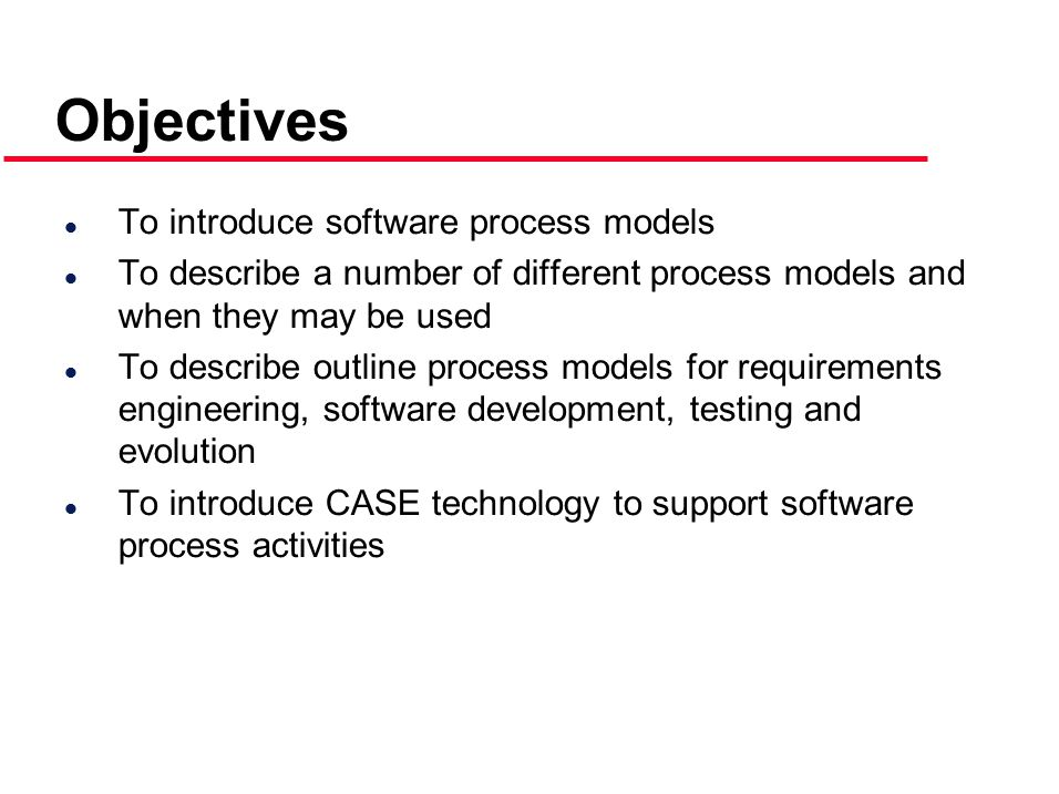 Objectives l To introduce software process models l To describe a number of different process models and when they may be used l To describe outline process models for requirements engineering, software development, testing and evolution l To introduce CASE technology to support software process activities