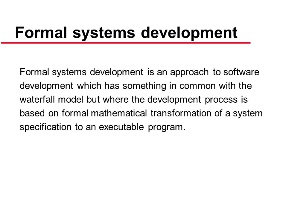 Formal systems development is an approach to software development which has something in common with the waterfall model but where the development process is based on formal mathematical transformation of a system specification to an executable program.