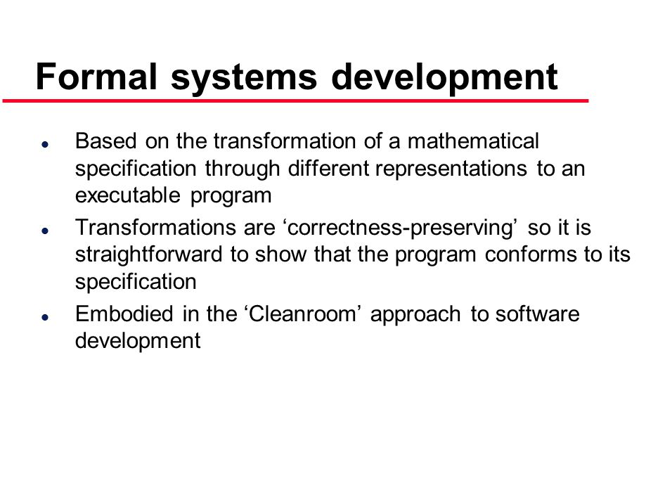 l Based on the transformation of a mathematical specification through different representations to an executable program l Transformations are 'correctness-preserving' so it is straightforward to show that the program conforms to its specification l Embodied in the 'Cleanroom' approach to software development
