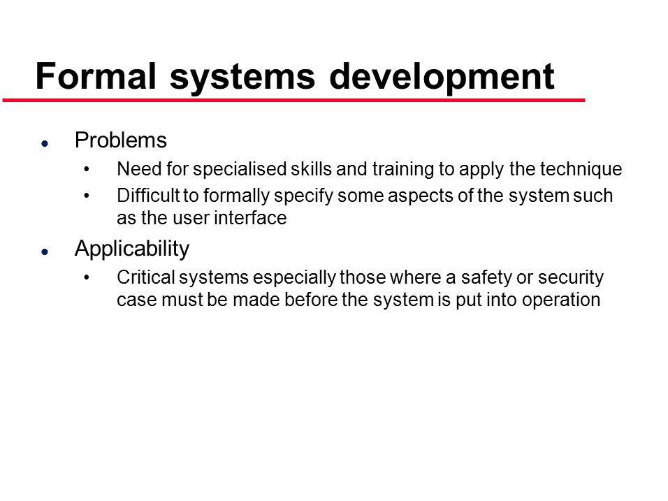 l Problems Need for specialised skills and training to apply the technique Difficult to formally specify some aspects of the system such as the user interface l Applicability Critical systems especially those where a safety or security case must be made before the system is put into operation