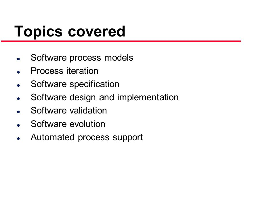Topics covered l Software process models l Process iteration l Software specification l Software design and implementation l Software validation l Software evolution l Automated process support