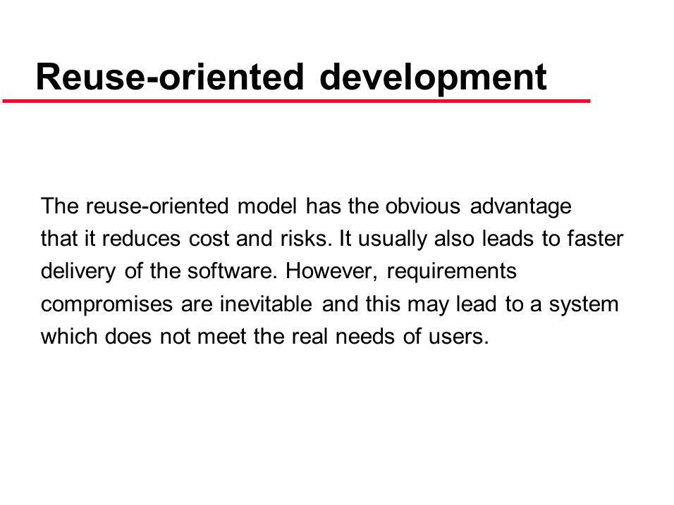 The reuse-oriented model has the obvious advantage that it reduces cost and risks.