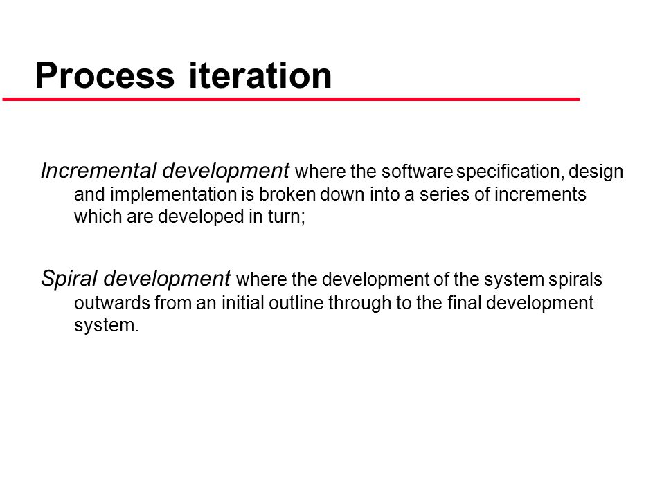 Incremental development where the software specification, design and implementation is broken down into a series of increments which are developed in turn; Spiral development where the development of the system spirals outwards from an initial outline through to the final development system.