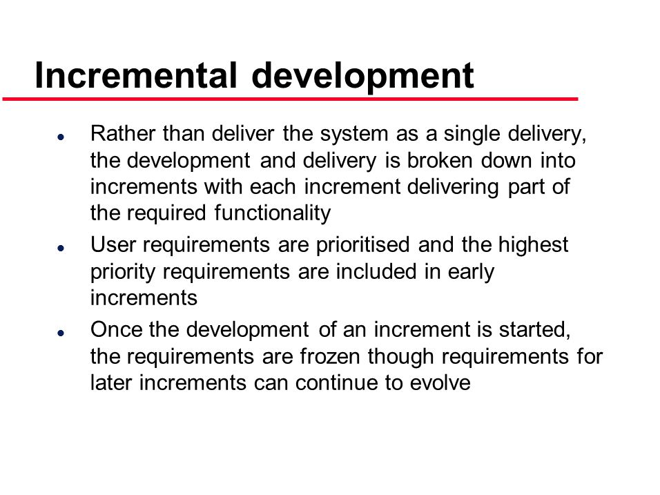 Incremental development l Rather than deliver the system as a single delivery, the development and delivery is broken down into increments with each increment delivering part of the required functionality l User requirements are prioritised and the highest priority requirements are included in early increments l Once the development of an increment is started, the requirements are frozen though requirements for later increments can continue to evolve