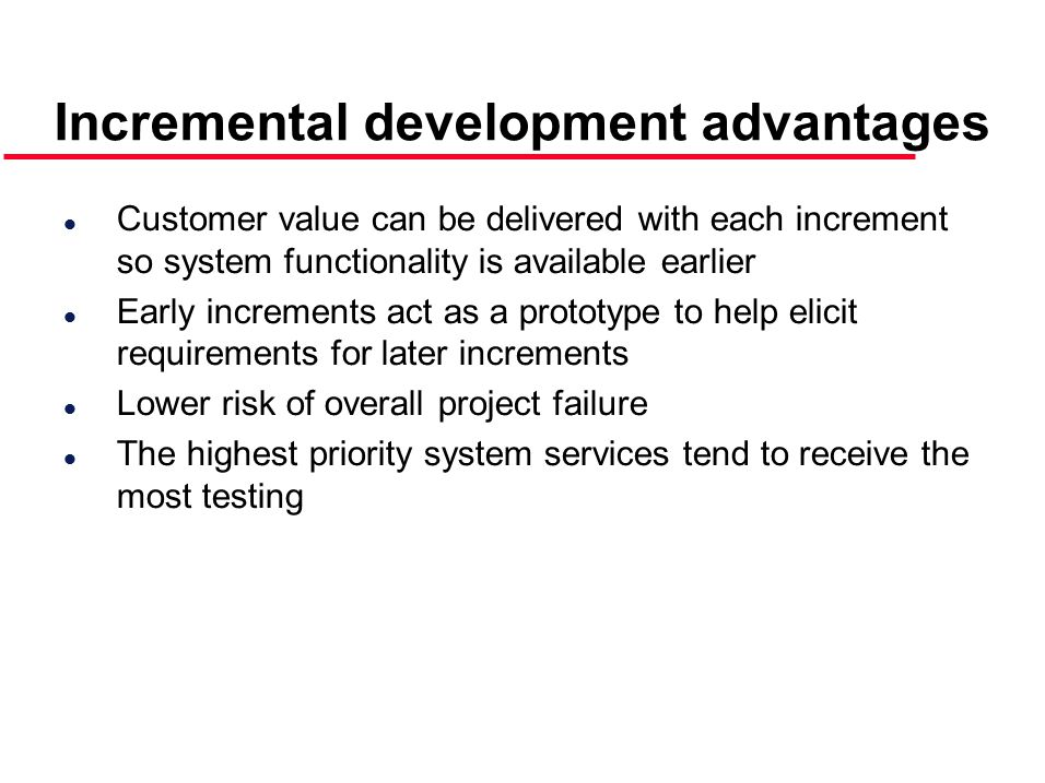 Incremental development advantages l Customer value can be delivered with each increment so system functionality is available earlier l Early increments act as a prototype to help elicit requirements for later increments l Lower risk of overall project failure l The highest priority system services tend to receive the most testing