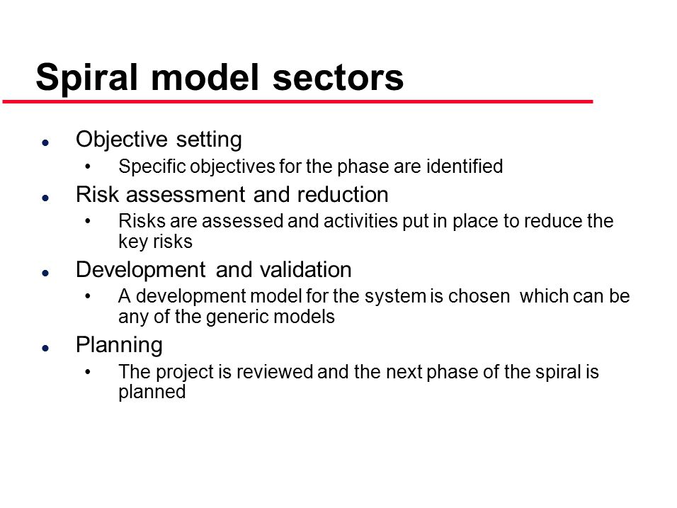 Spiral model sectors l Objective setting Specific objectives for the phase are identified l Risk assessment and reduction Risks are assessed and activities put in place to reduce the key risks l Development and validation A development model for the system is chosen which can be any of the generic models l Planning The project is reviewed and the next phase of the spiral is planned