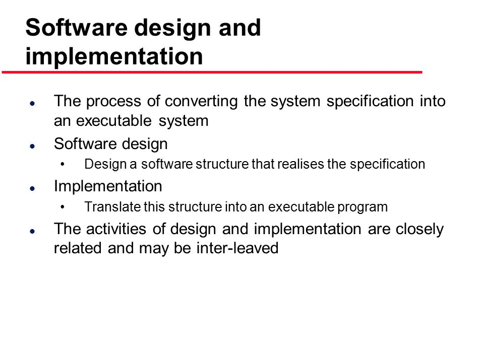 Software design and implementation l The process of converting the system specification into an executable system l Software design Design a software structure that realises the specification l Implementation Translate this structure into an executable program l The activities of design and implementation are closely related and may be inter-leaved