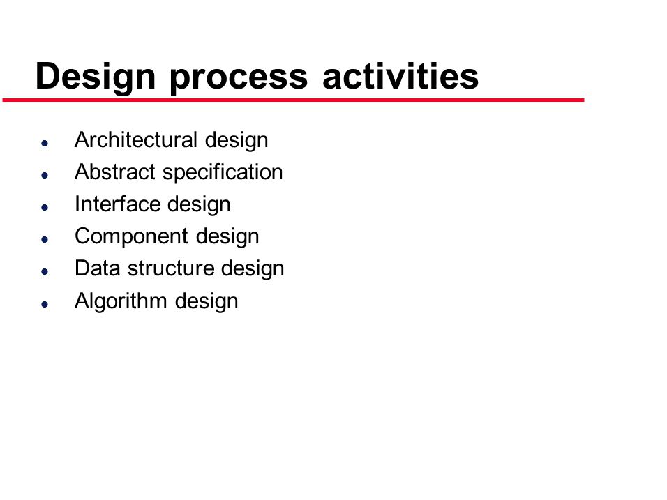 Design process activities l Architectural design l Abstract specification l Interface design l Component design l Data structure design l Algorithm design