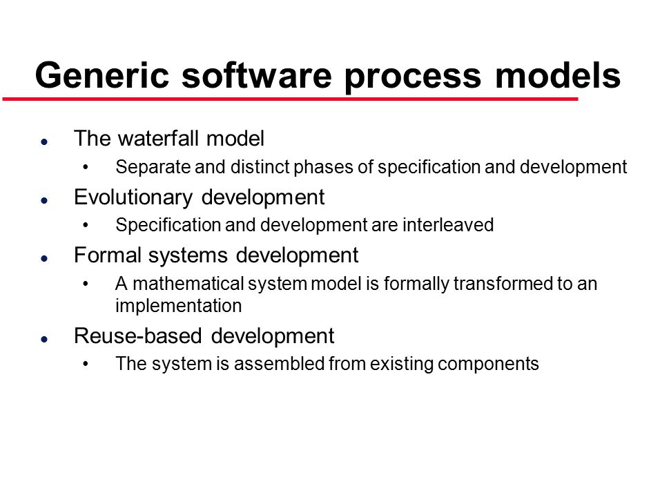Generic software process models l The waterfall model Separate and distinct phases of specification and development l Evolutionary development Specification and development are interleaved l Formal systems development A mathematical system model is formally transformed to an implementation l Reuse-based development The system is assembled from existing components