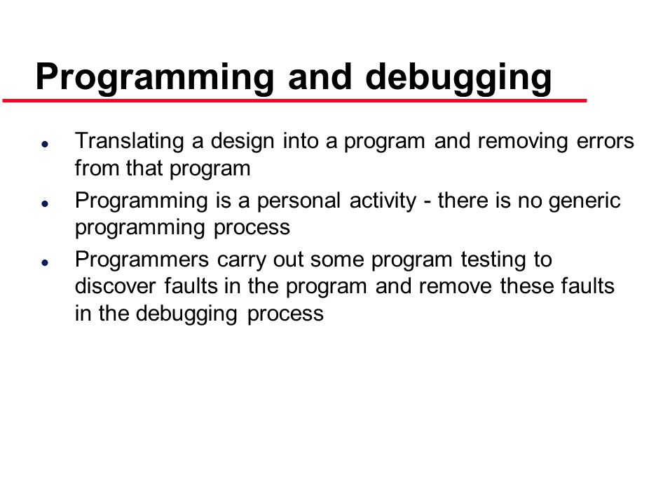 Programming and debugging l Translating a design into a program and removing errors from that program l Programming is a personal activity - there is no generic programming process l Programmers carry out some program testing to discover faults in the program and remove these faults in the debugging process