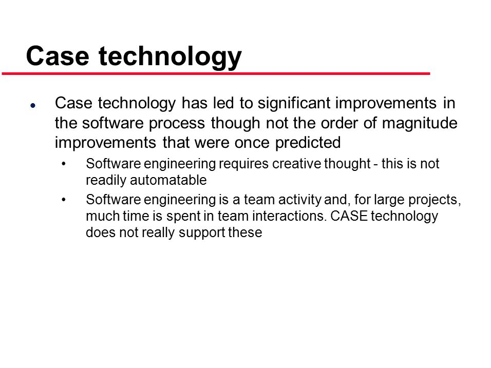 Case technology l Case technology has led to significant improvements in the software process though not the order of magnitude improvements that were once predicted Software engineering requires creative thought - this is not readily automatable Software engineering is a team activity and, for large projects, much time is spent in team interactions.