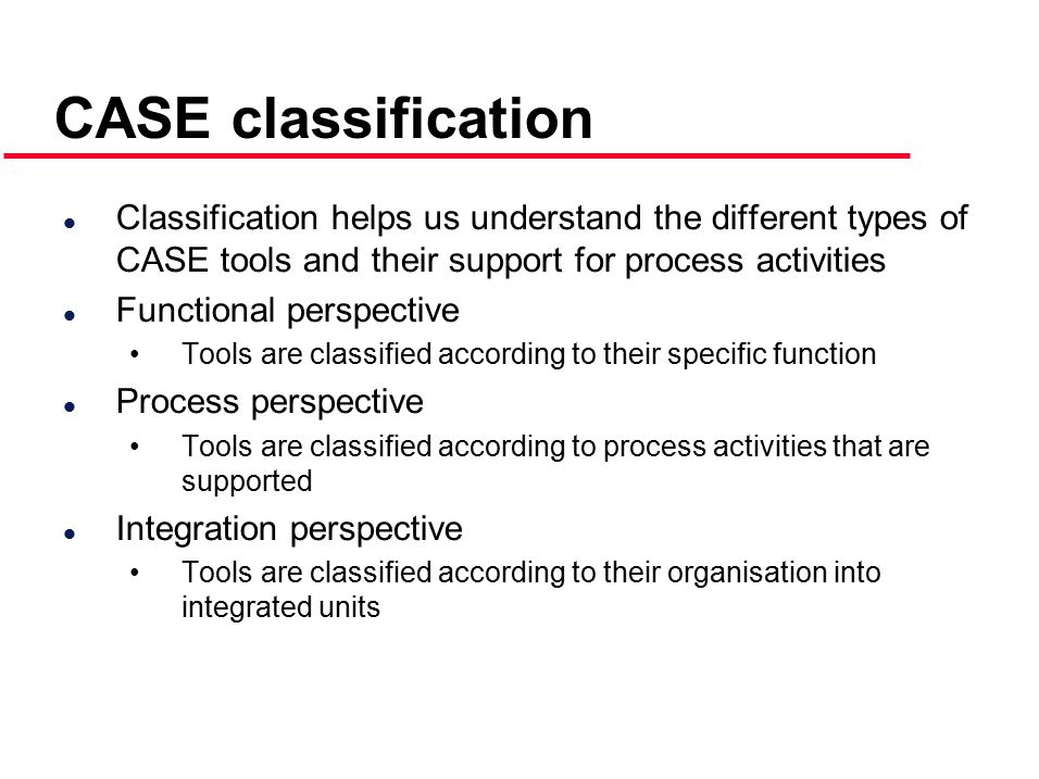 CASE classification l Classification helps us understand the different types of CASE tools and their support for process activities l Functional perspective Tools are classified according to their specific function l Process perspective Tools are classified according to process activities that are supported l Integration perspective Tools are classified according to their organisation into integrated units