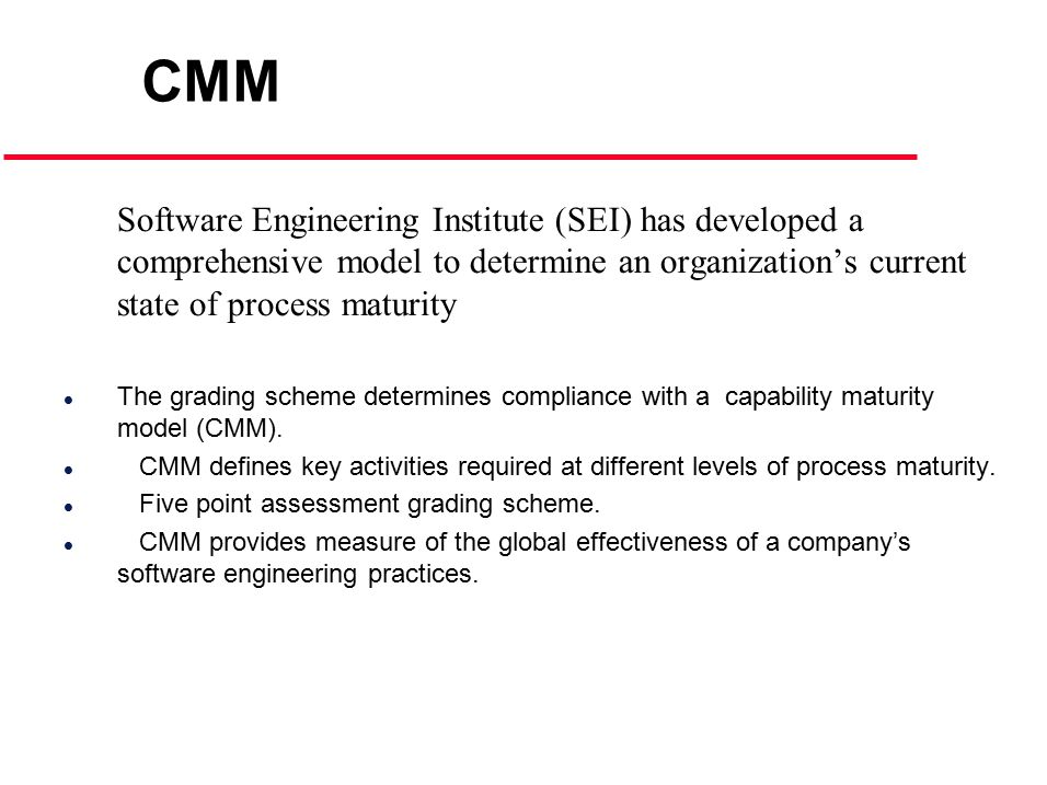Software Engineering Institute (SEI) has developed a comprehensive model to determine an organization's current state of process maturity l The grading scheme determines compliance with a capability maturity model (CMM).