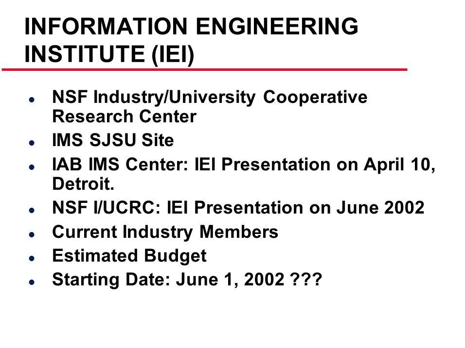 INFORMATION ENGINEERING INSTITUTE (IEI) l NSF Industry/University Cooperative Research Center l IMS SJSU Site l IAB IMS Center: IEI Presentation on April 10, Detroit.