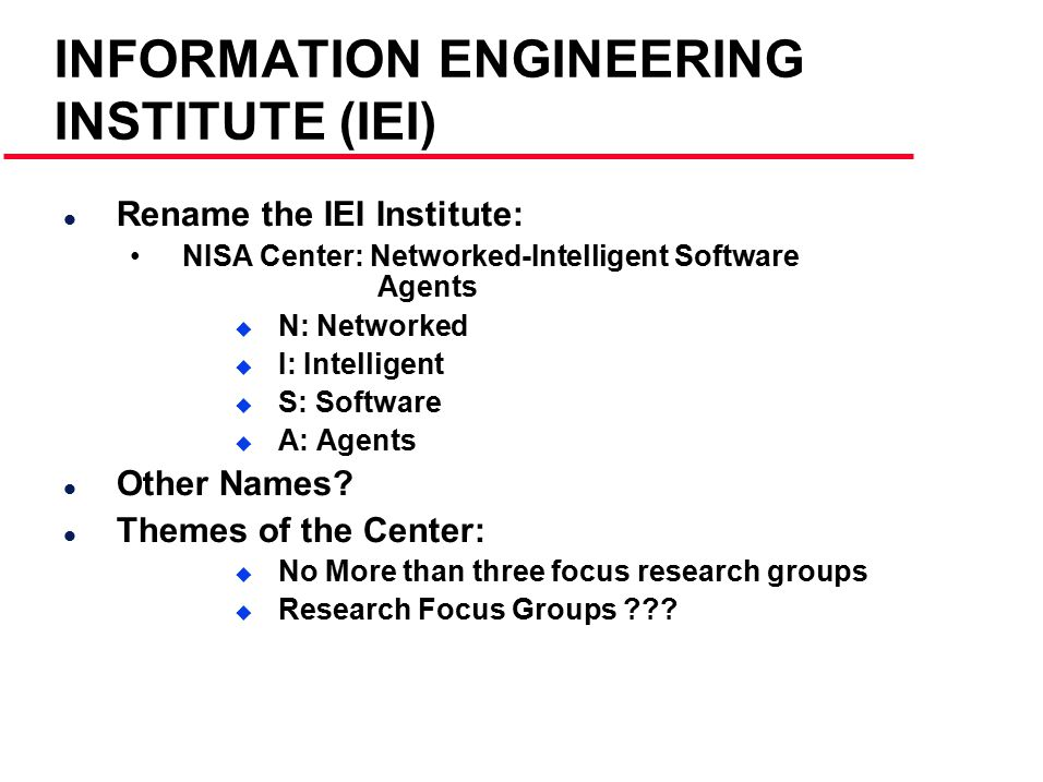 INFORMATION ENGINEERING INSTITUTE (IEI) l Rename the IEI Institute: NISA Center: Networked-Intelligent Software Agents  N: Networked  I: Intelligent  S: Software  A: Agents l Other Names.