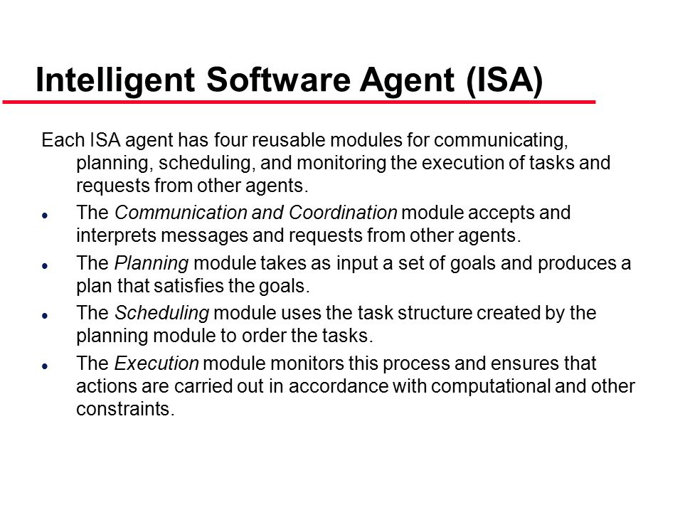 Intelligent Software Agent (ISA) Each ISA agent has four reusable modules for communicating, planning, scheduling, and monitoring the execution of tasks and requests from other agents.
