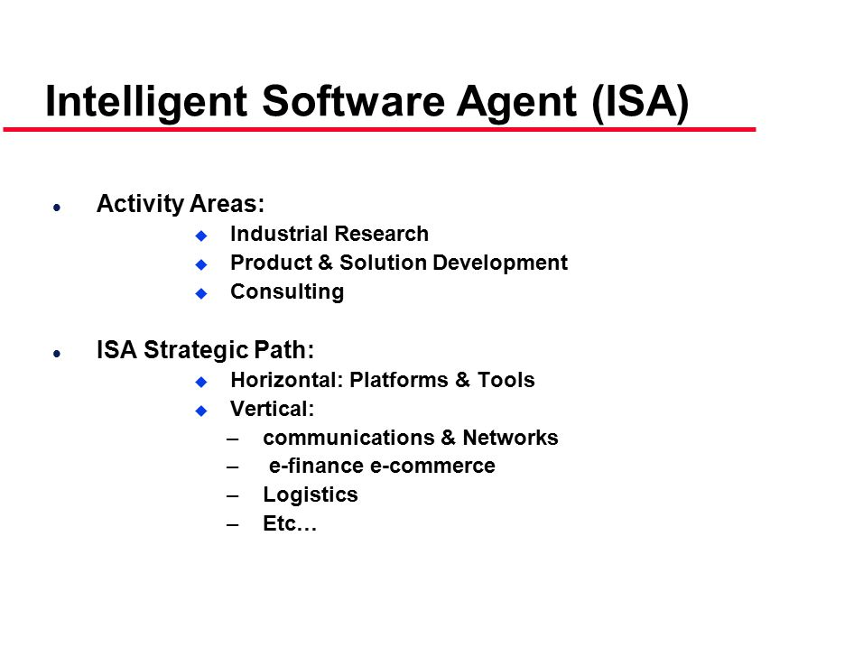 Intelligent Software Agent (ISA) l Activity Areas:  Industrial Research  Product & Solution Development  Consulting l ISA Strategic Path:  Horizontal: Platforms & Tools  Vertical: –communications & Networks – e-finance e-commerce –Logistics –Etc…