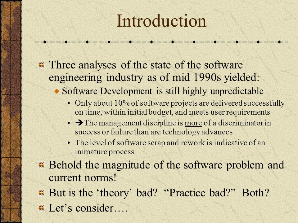 Introduction Three analyses of the state of the software engineering industry as of mid 1990s yielded: Software Development is still highly unpredicta
