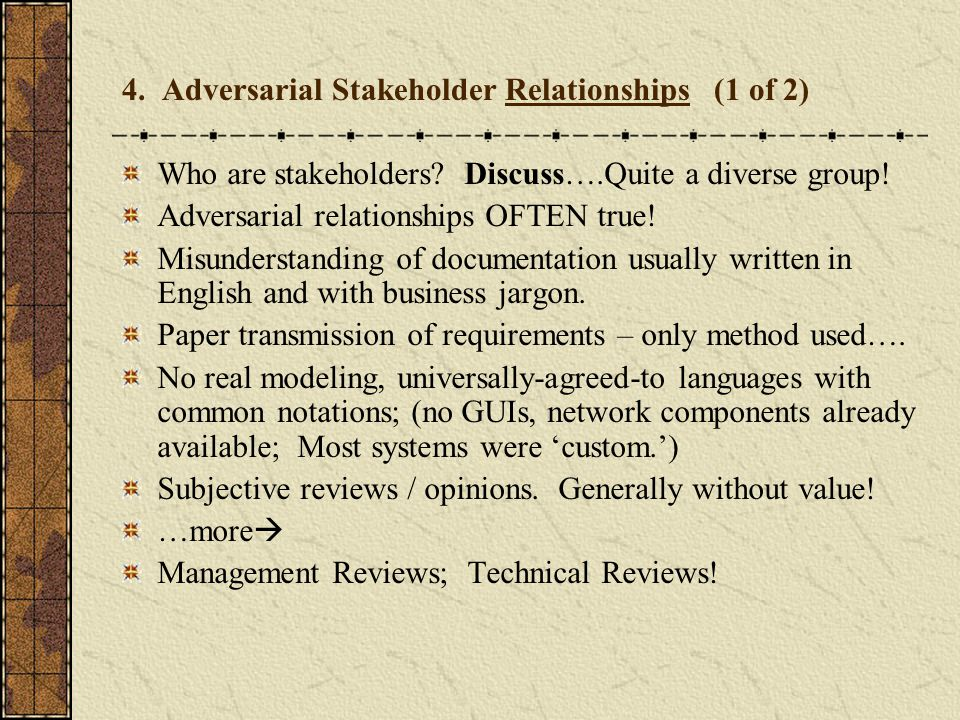 4. Adversarial Stakeholder Relationships (1 of 2) Who are stakeholders? Discuss….Quite a diverse group! Adversarial relationships OFTEN true! Misunder
