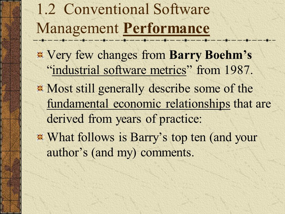 """1.2 Conventional Software Management Performance Very few changes from Barry Boehm's """"industrial software metrics"""" from 1987. Most still generally des"""