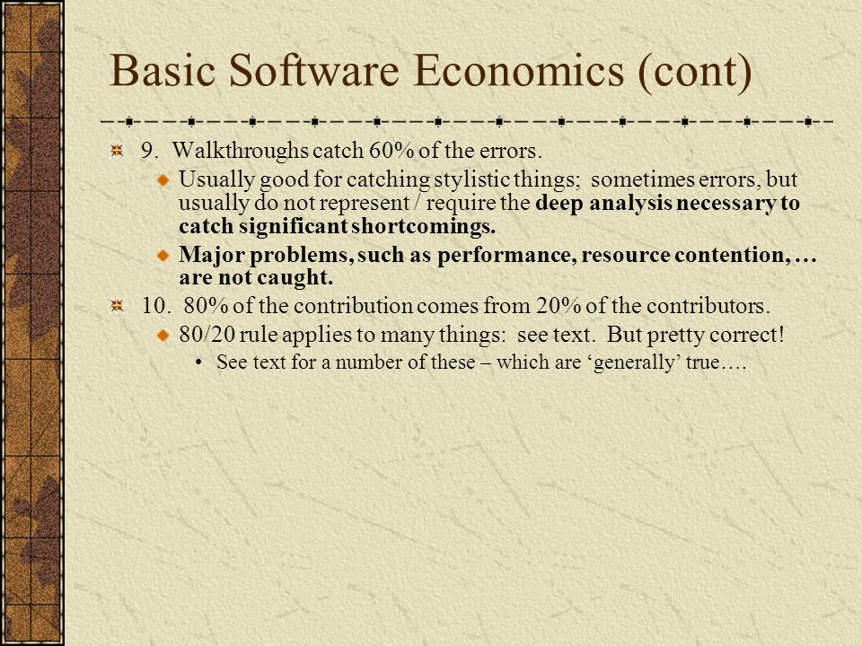 Basic Software Economics (cont) 9. Walkthroughs catch 60% of the errors. Usually good for catching stylistic things; sometimes errors, but usually do