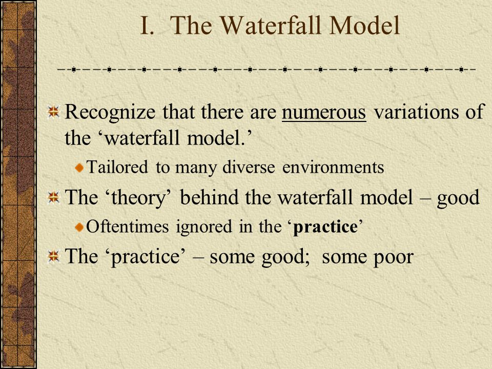 I. The Waterfall Model Recognize that there are numerous variations of the 'waterfall model.' Tailored to many diverse environments The 'theory' behin