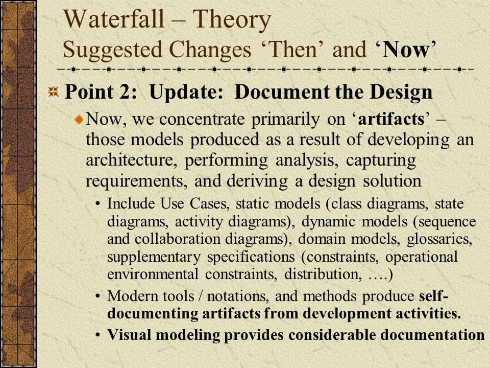 Waterfall – Theory Suggested Changes 'Then' and 'Now' Point 2: Update: Document the Design Now, we concentrate primarily on 'artifacts' – those models