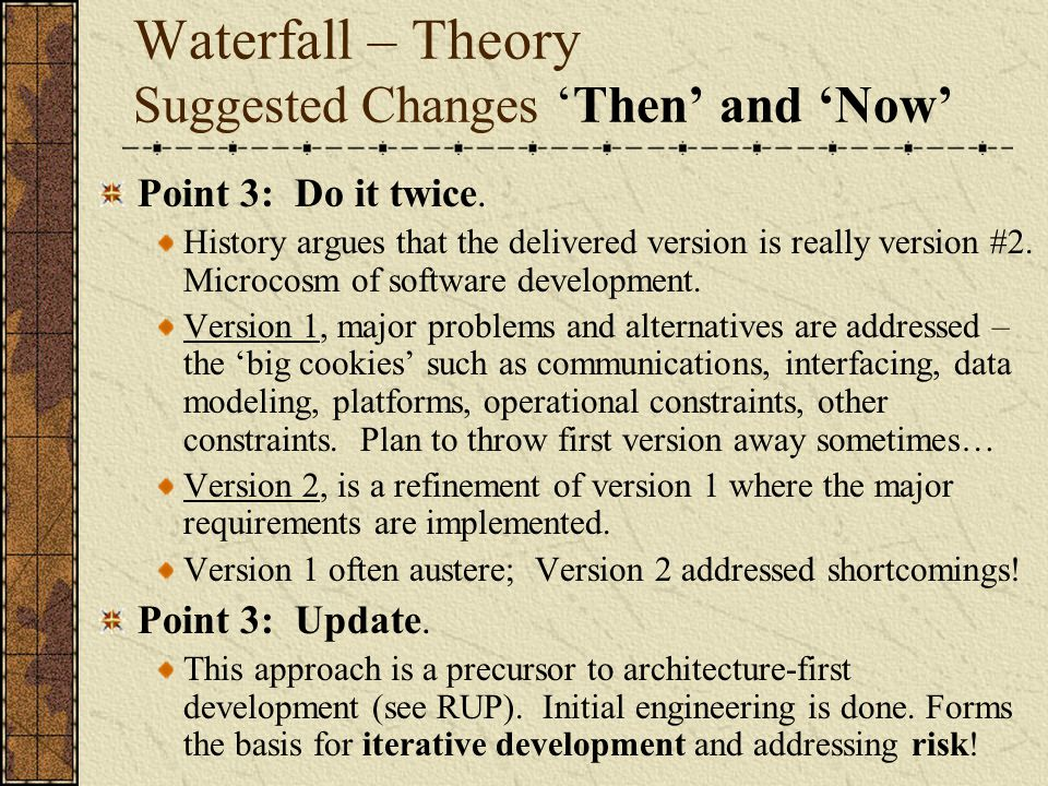 Waterfall – Theory Suggested Changes 'Then' and 'Now' Point 3: Do it twice. History argues that the delivered version is really version #2. Microcosm