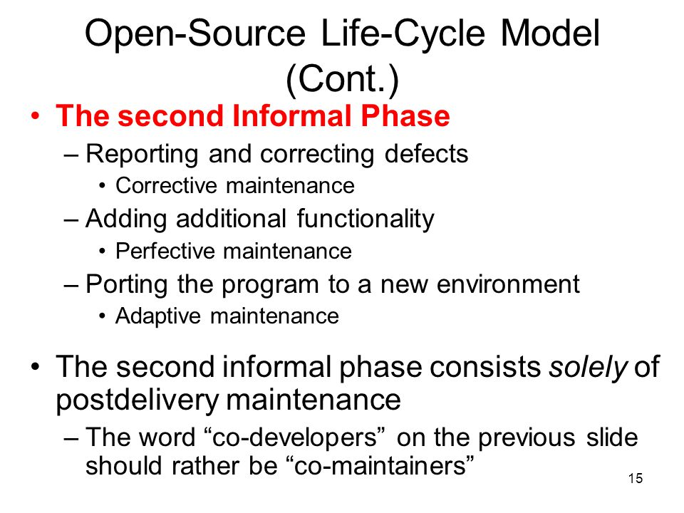 15 Open-Source Life-Cycle Model (Cont.) The second Informal Phase –Reporting and correcting defects Corrective maintenance –Adding additional function