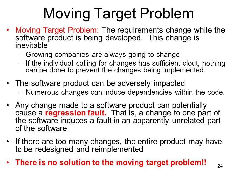 24 Moving Target Problem Moving Target Problem: The requirements change while the software product is being developed. This change is inevitable –Grow