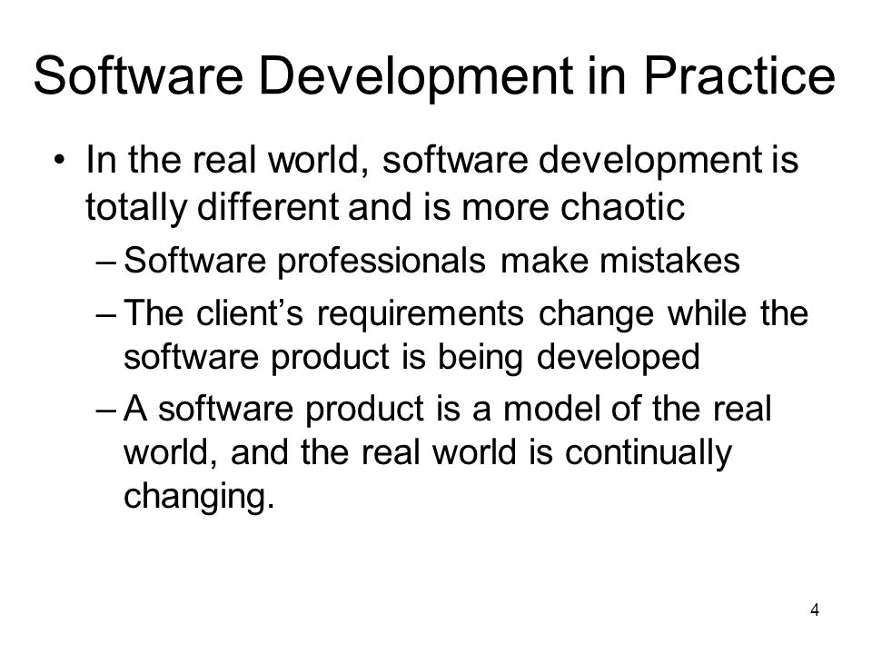 4 Software Development in Practice In the real world, software development is totally different and is more chaotic –Software professionals make mista