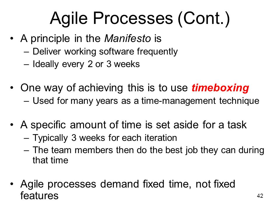 42 Agile Processes (Cont.) A principle in the Manifesto is –Deliver working software frequently –Ideally every 2 or 3 weeks One way of achieving this