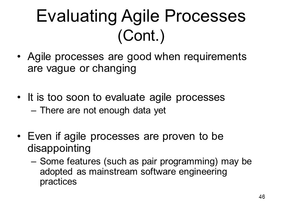 46 Evaluating Agile Processes (Cont.) Agile processes are good when requirements are vague or changing It is too soon to evaluate agile processes –The