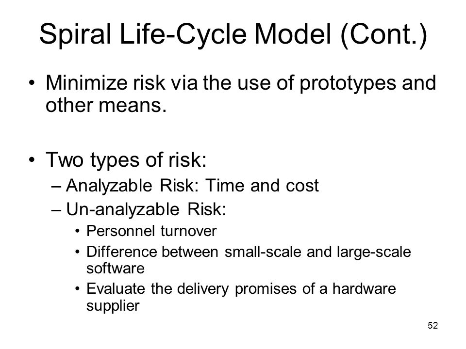 52 Spiral Life-Cycle Model (Cont.) Minimize risk via the use of prototypes and other means. Two types of risk: –Analyzable Risk: Time and cost –Un-ana