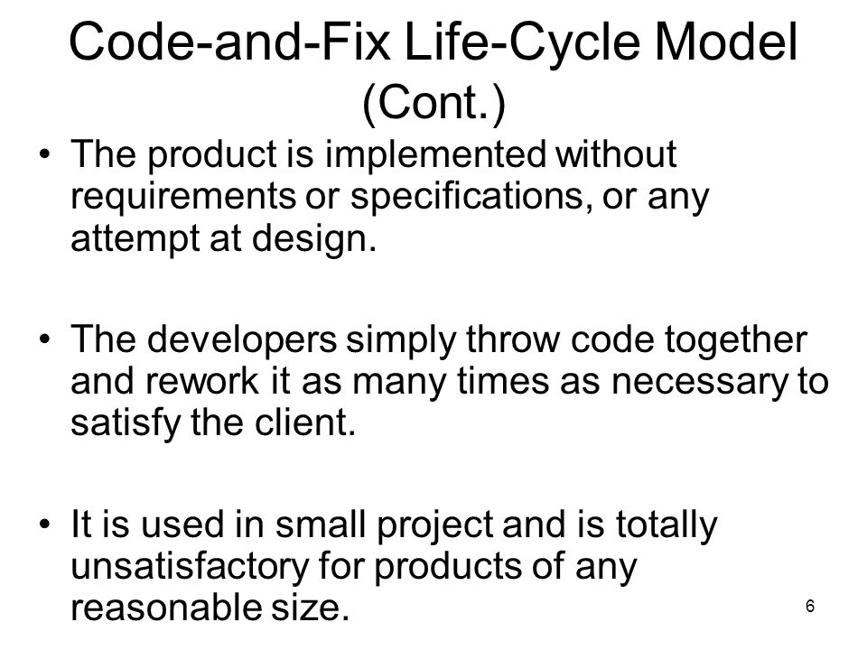 6 Code-and-Fix Life-Cycle Model (Cont.) The product is implemented without requirements or specifications, or any attempt at design. The developers si