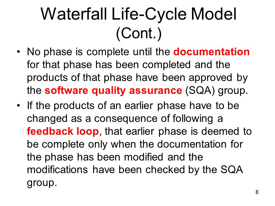 8 Waterfall Life-Cycle Model (Cont.) No phase is complete until the documentation for that phase has been completed and the products of that phase hav