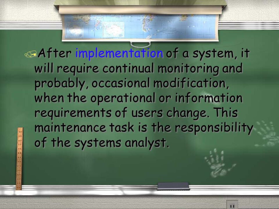 / After implementation of a system, it will require continual monitoring and probably, occasional modification, when the operational or information requirements of users change.