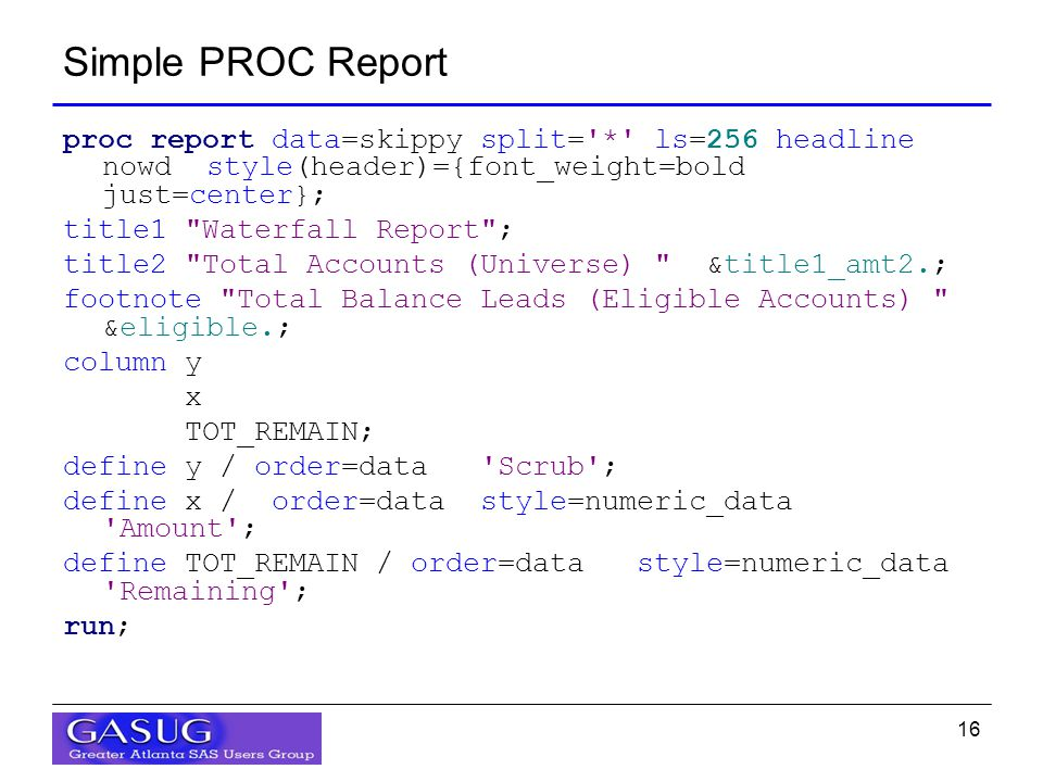 16 Simple PROC Report proc report data=skippy split= * ls=256 headline nowd style(header)={font_weight=bold just=center}; title1 Waterfall Report ; title2 Total Accounts (Universe) &title1_amt2.; footnote Total Balance Leads (Eligible Accounts) &eligible.; column y x TOT_REMAIN; define y / order=data Scrub ; define x / order=data style=numeric_data Amount ; define TOT_REMAIN / order=data style=numeric_data Remaining ; run;