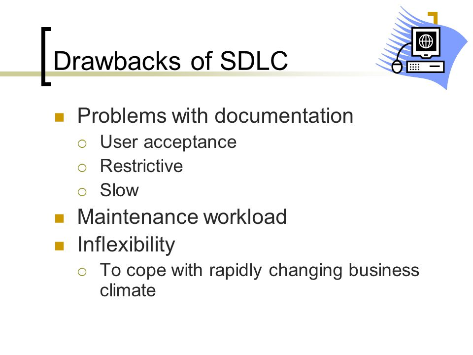 Drawbacks of SDLC Problems with documentation  User acceptance  Restrictive  Slow Maintenance workload Inflexibility  To cope with rapidly changin