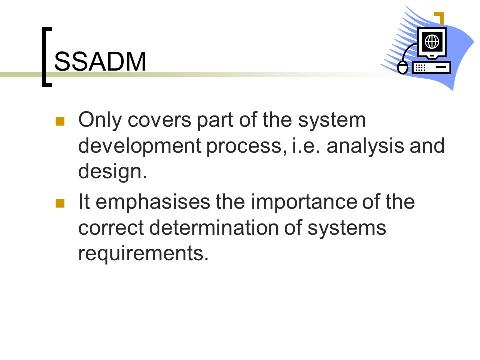 SSADM Only covers part of the system development process, i.e. analysis and design. It emphasises the importance of the correct determination of syste