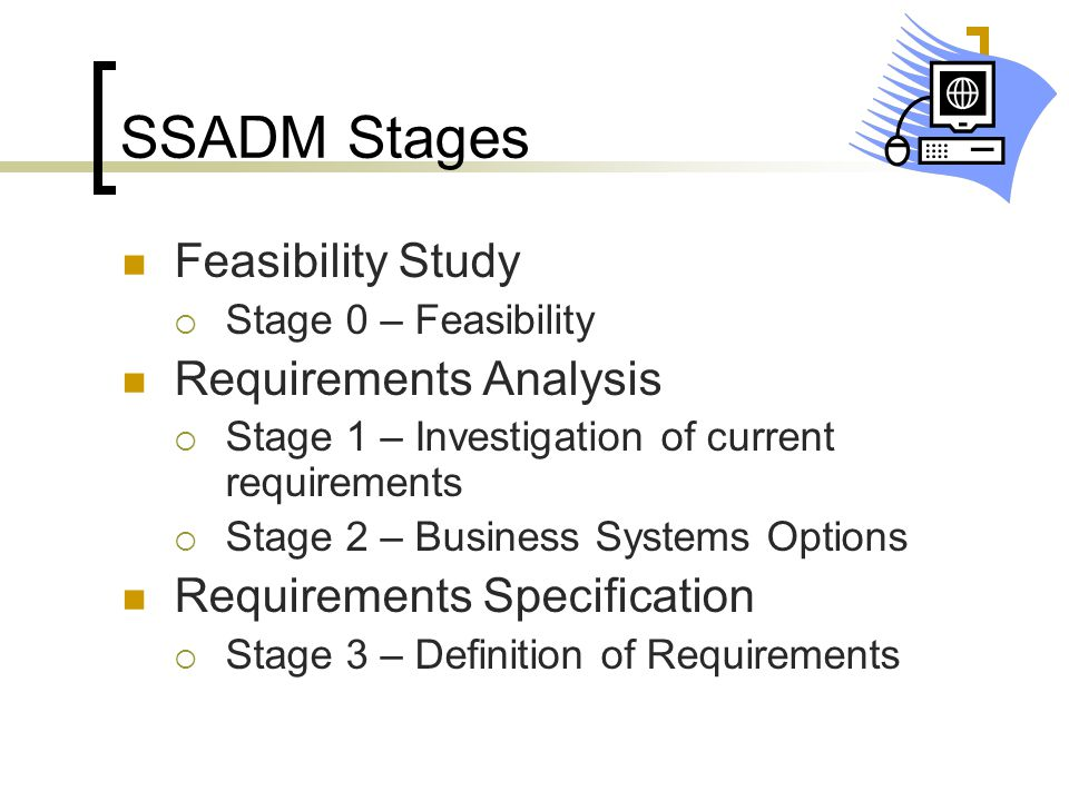SSADM Stages Feasibility Study  Stage 0 – Feasibility Requirements Analysis  Stage 1 – Investigation of current requirements  Stage 2 – Business Sy
