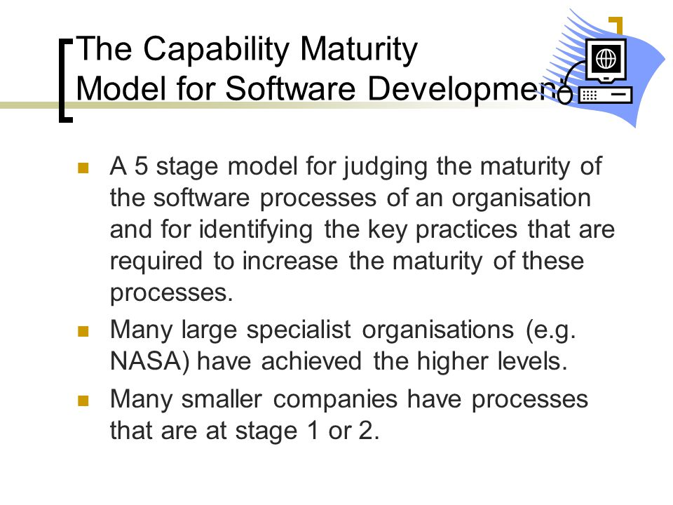 The Capability Maturity Model for Software Development A 5 stage model for judging the maturity of the software processes of an organisation and for i