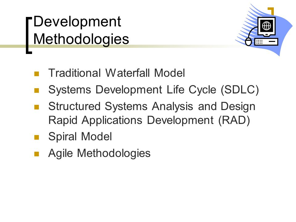 Development Methodologies Traditional Waterfall Model Systems Development Life Cycle (SDLC) Structured Systems Analysis and Design Rapid Applications