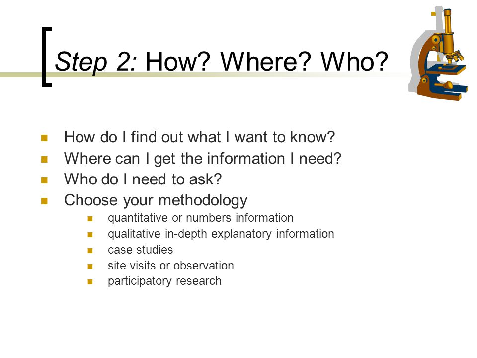 Step 2: How? Where? Who? How do I find out what I want to know? Where can I get the information I need? Who do I need to ask? Choose your methodology