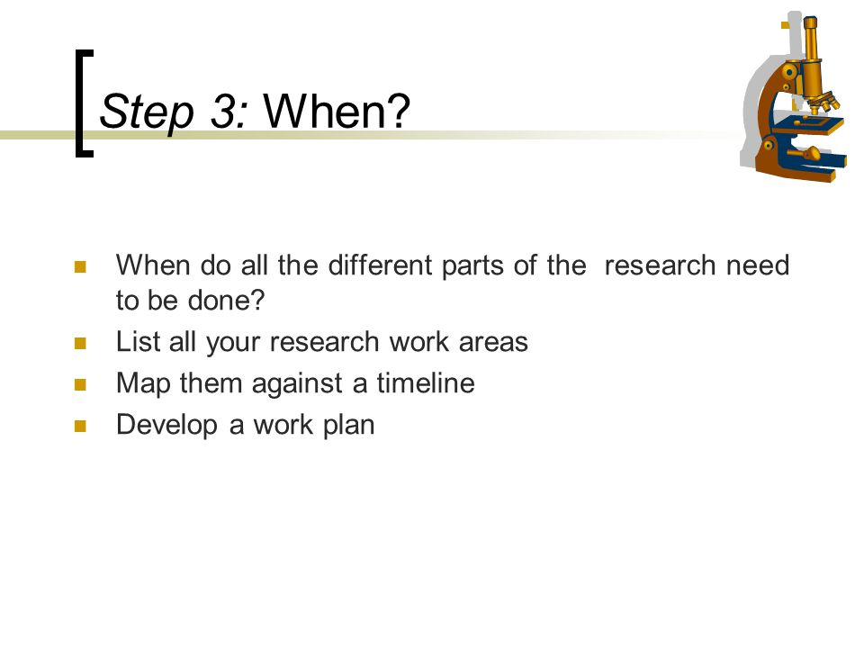 Step 3: When? When do all the different parts of the research need to be done? List all your research work areas Map them against a timeline Develop a