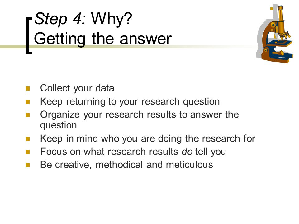 Step 4: Why? Getting the answer Collect your data Keep returning to your research question Organize your research results to answer the question Keep